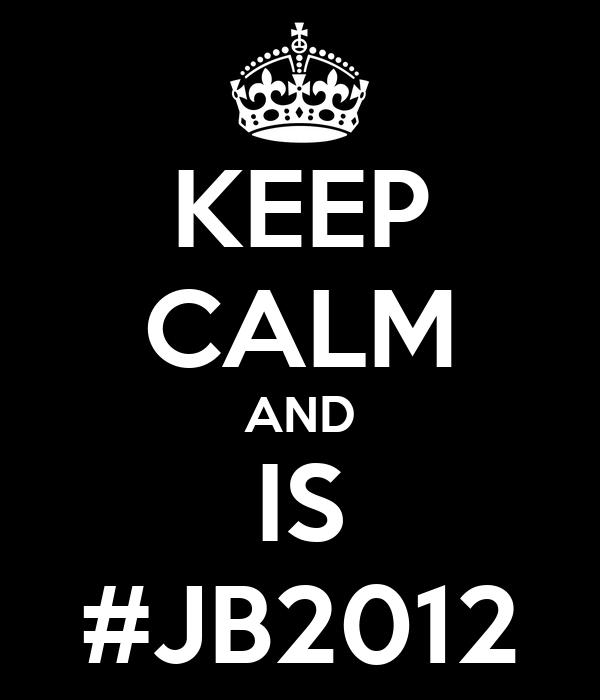 KEEP CALM AND IS #JB2012