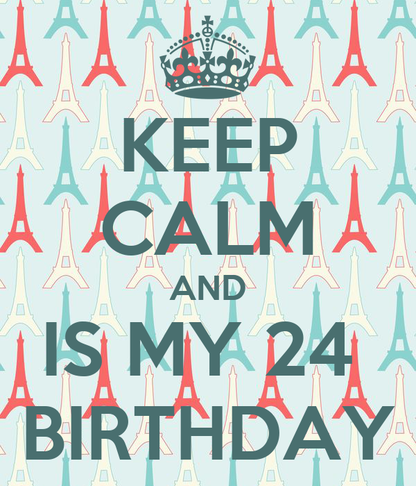 KEEP CALM AND IS MY 24  BIRTHDAY