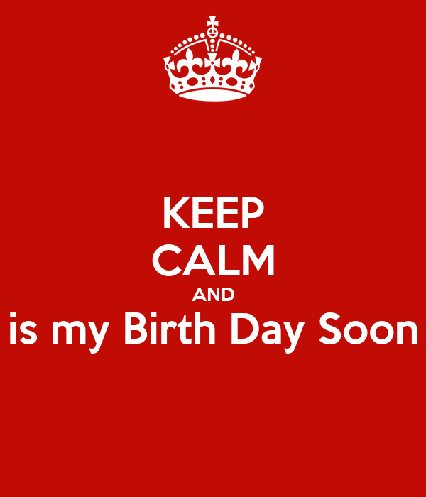 KEEP CALM AND is my Birth Day Soon