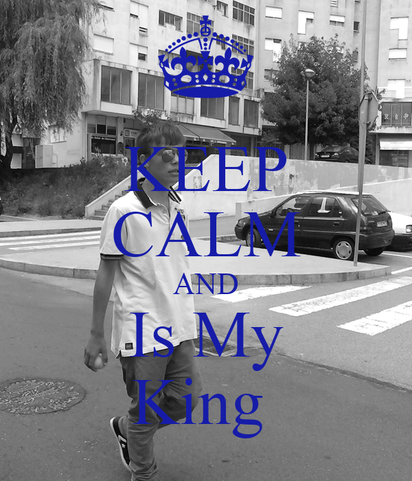 KEEP CALM AND Is My King