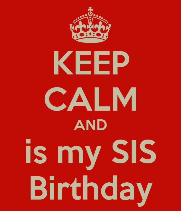 KEEP CALM AND is my SIS Birthday