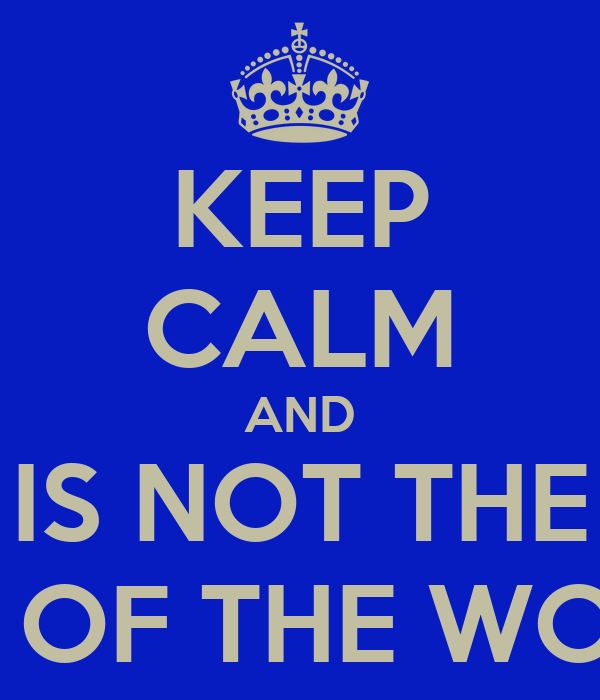 KEEP CALM AND IS NOT THE END OF THE WORLD