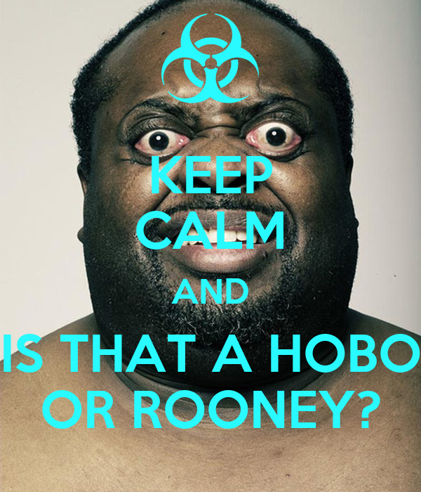 KEEP CALM AND IS THAT A HOBO OR ROONEY?