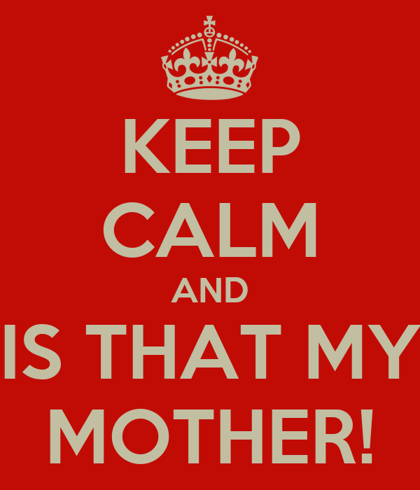 KEEP CALM AND IS THAT MY MOTHER!
