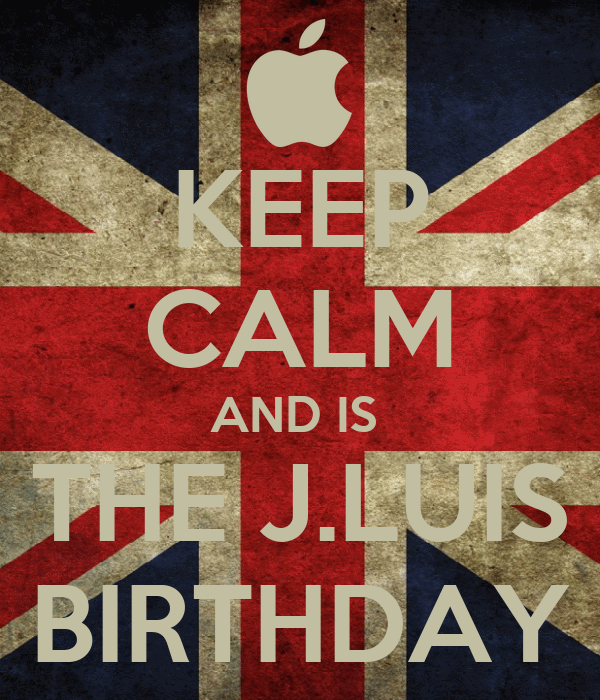 KEEP CALM AND IS  THE J.LUIS BIRTHDAY