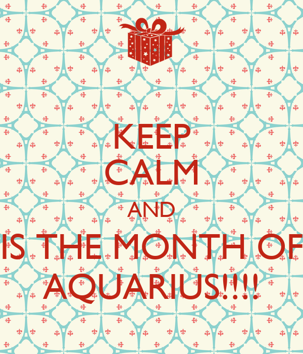 KEEP CALM AND IS THE MONTH OF AQUARIUS!!!!