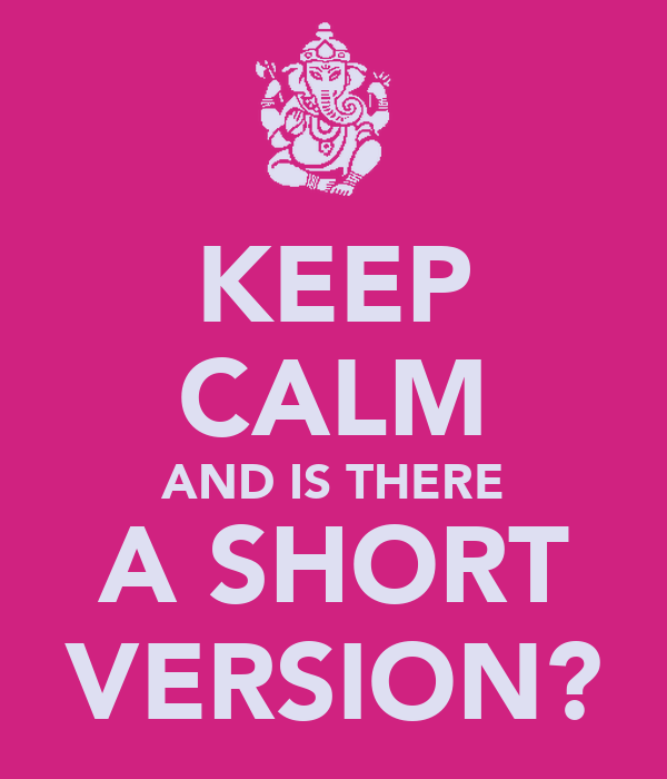 KEEP CALM AND IS THERE A SHORT VERSION?