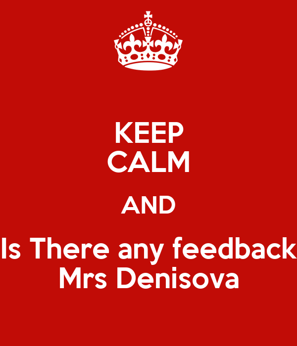 KEEP CALM AND Is There any feedback Mrs Denisova