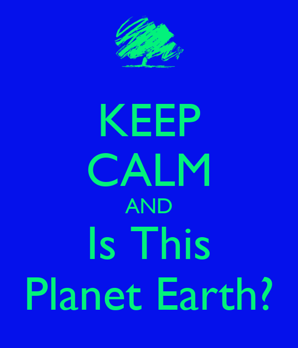 KEEP CALM AND Is This Planet Earth?
