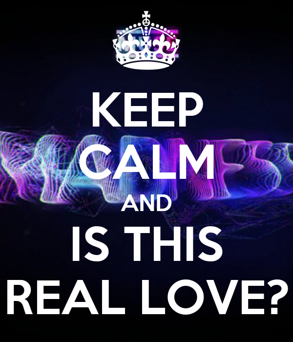 KEEP CALM AND IS THIS REAL LOVE?
