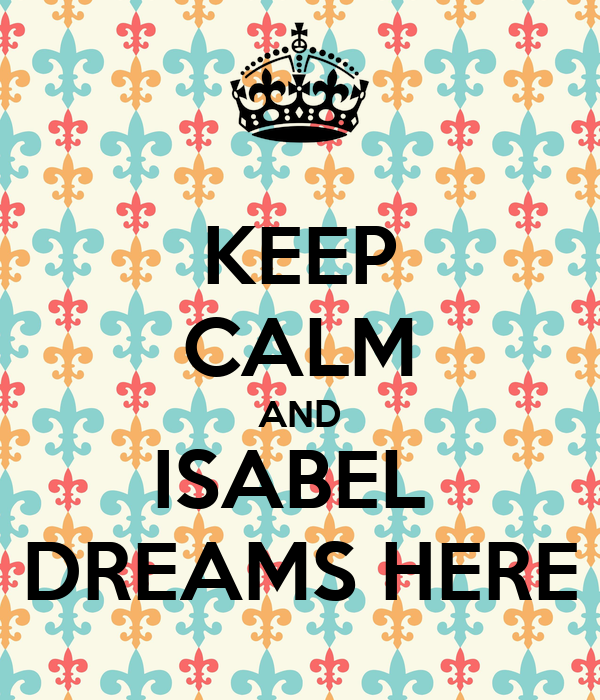 KEEP CALM AND ISABEL  DREAMS HERE