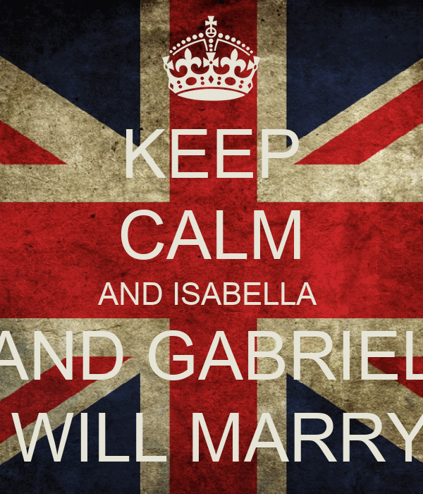 KEEP CALM AND ISABELLA  AND GABRIEL  WILL MARRY