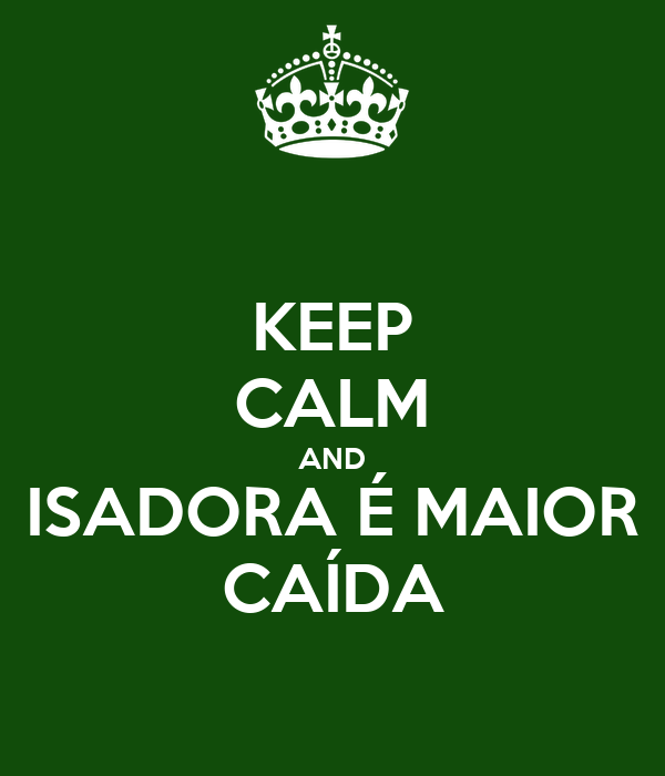 KEEP CALM AND ISADORA É MAIOR CAÍDA