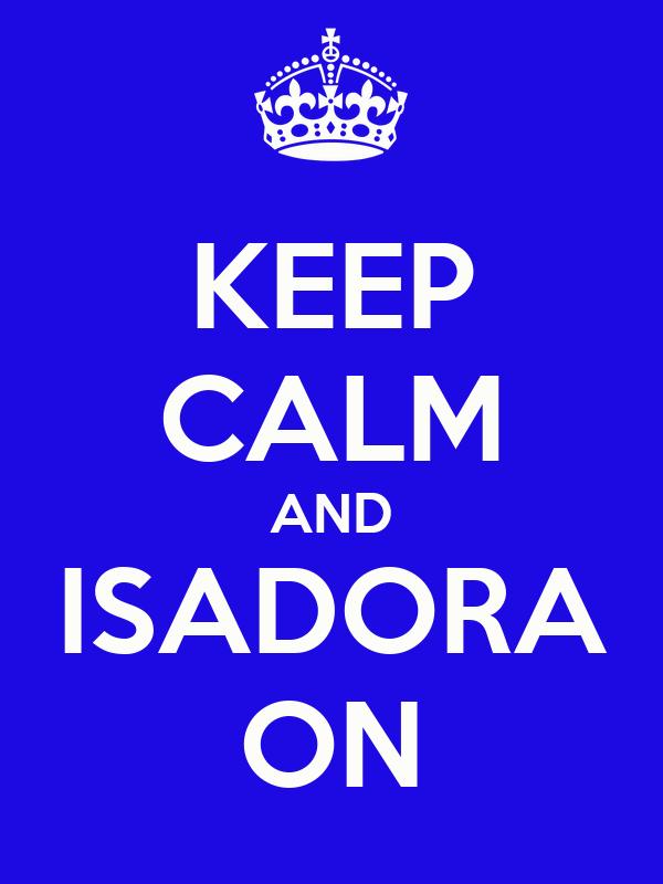 KEEP CALM AND ISADORA ON