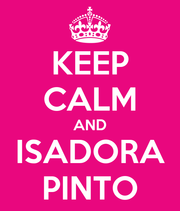 KEEP CALM AND ISADORA PINTO