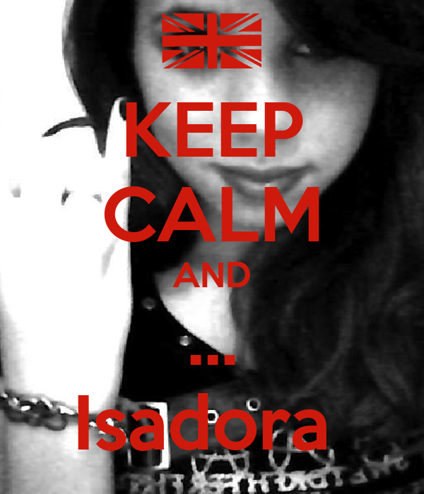 KEEP CALM AND ... Isadora
