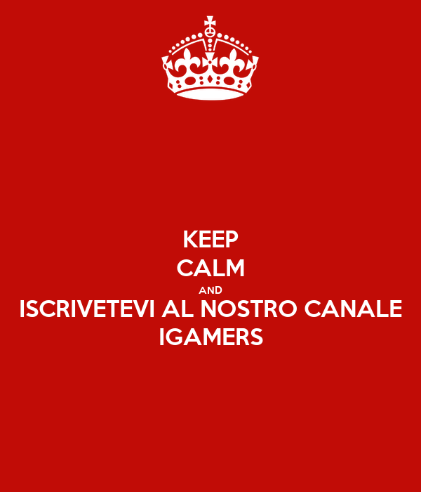 KEEP CALM AND ISCRIVETEVI AL NOSTRO CANALE IGAMERS