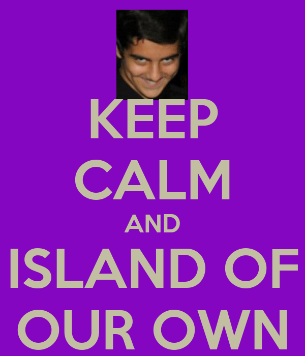 KEEP CALM AND ISLAND OF OUR OWN