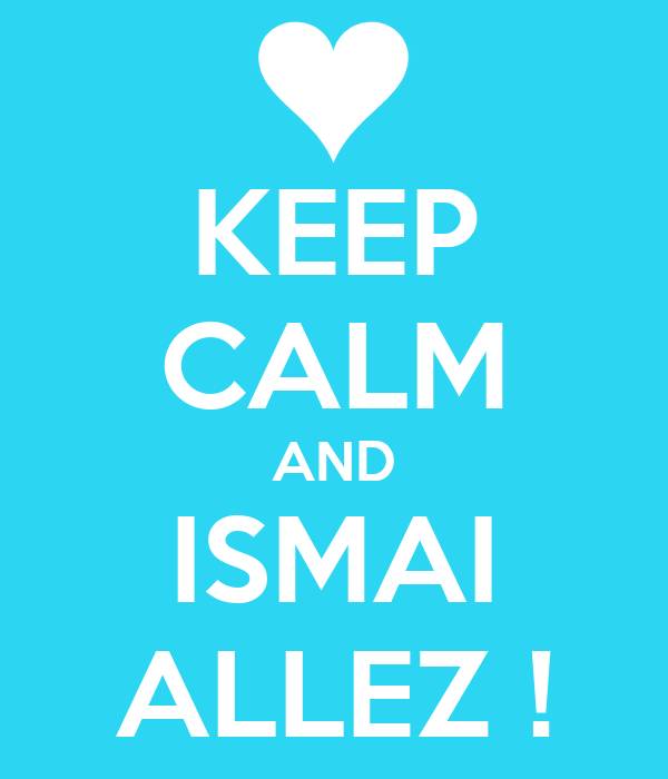 KEEP CALM AND ISMAI ALLEZ !