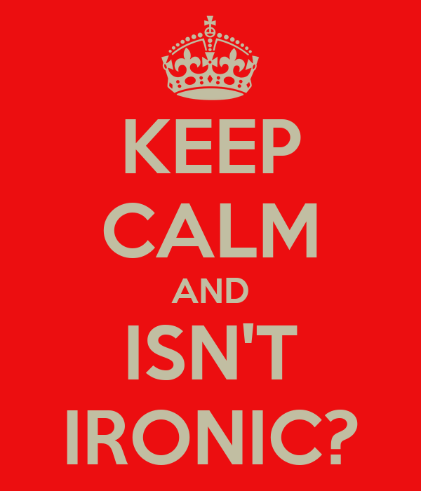 KEEP CALM AND ISN'T IRONIC?