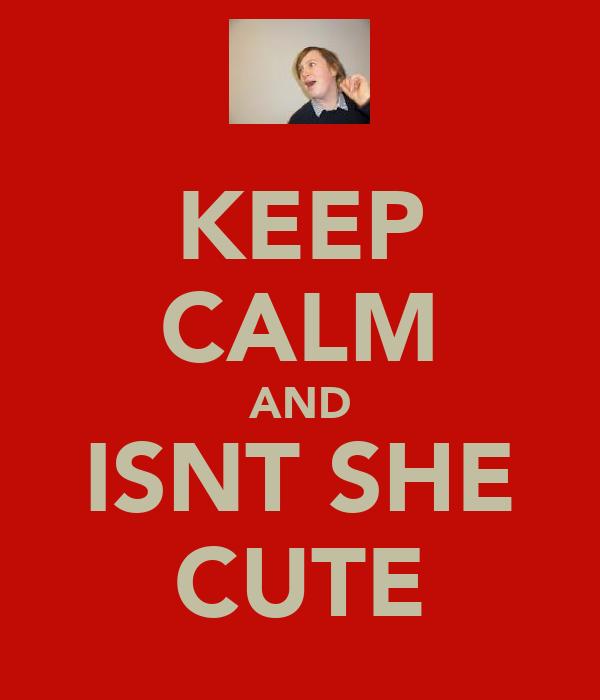 KEEP CALM AND ISNT SHE CUTE