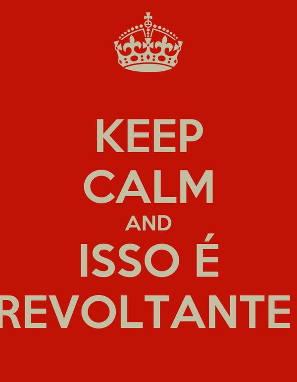 KEEP CALM AND ISSO É REVOLTANTE