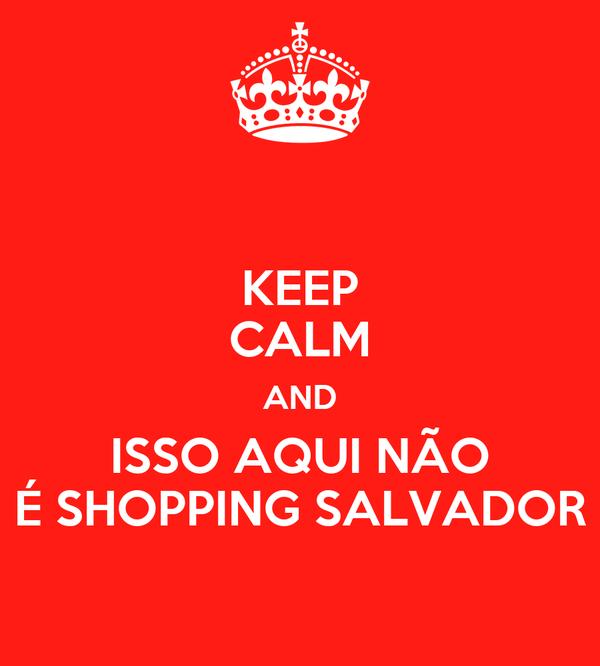 KEEP CALM AND ISSO AQUI NÃO É SHOPPING SALVADOR
