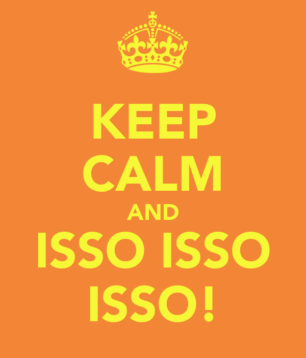 KEEP CALM AND ISSO ISSO ISSO!