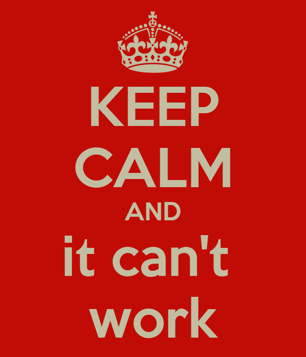KEEP CALM AND it can't  work