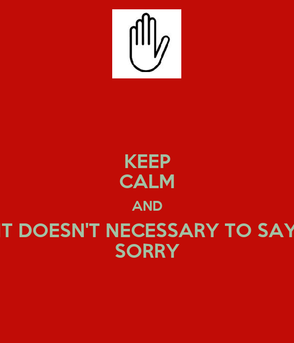 KEEP CALM AND IT DOESN'T NECESSARY TO SAY SORRY