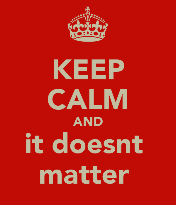 KEEP CALM AND it doesnt  matter