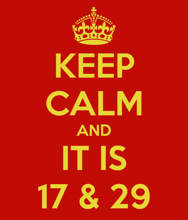 KEEP CALM AND IT IS 17 & 29