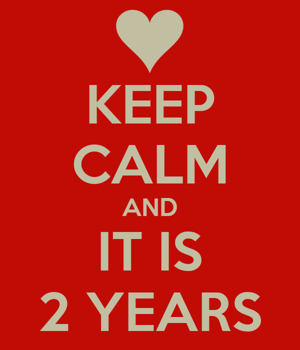 KEEP CALM AND IT IS 2 YEARS