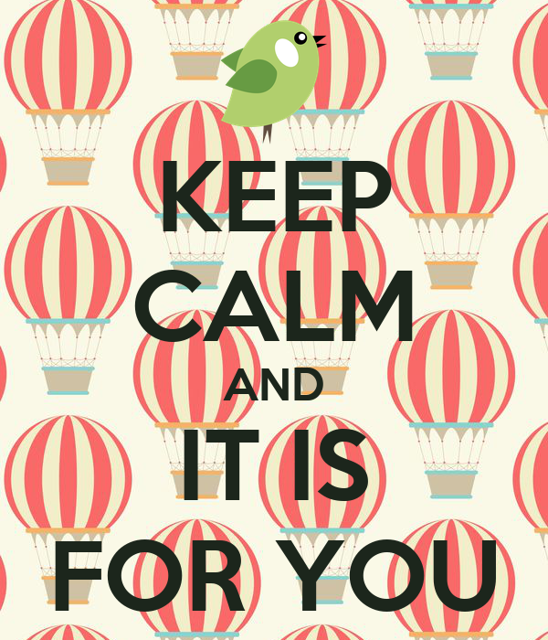 KEEP CALM AND IT IS FOR YOU