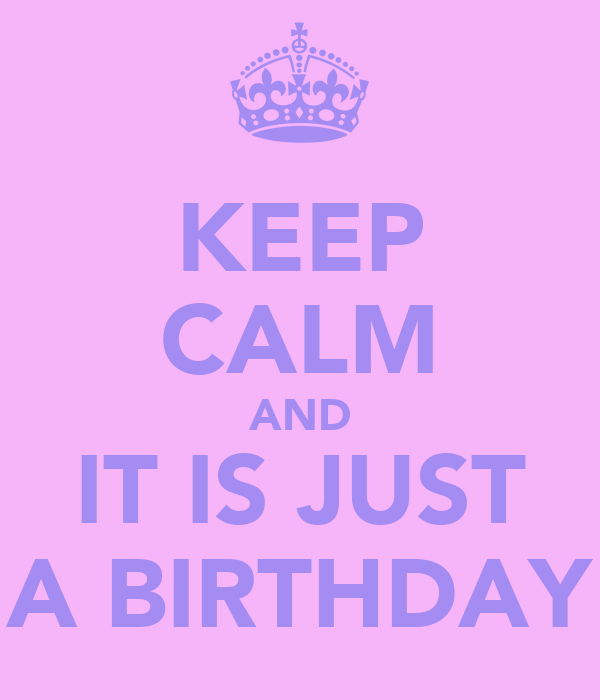 KEEP CALM AND IT IS JUST A BIRTHDAY