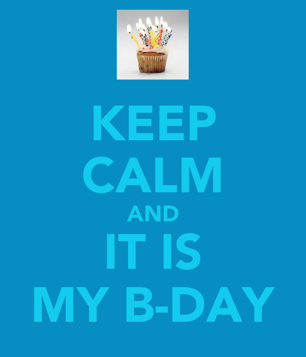 KEEP CALM AND IT IS MY B-DAY