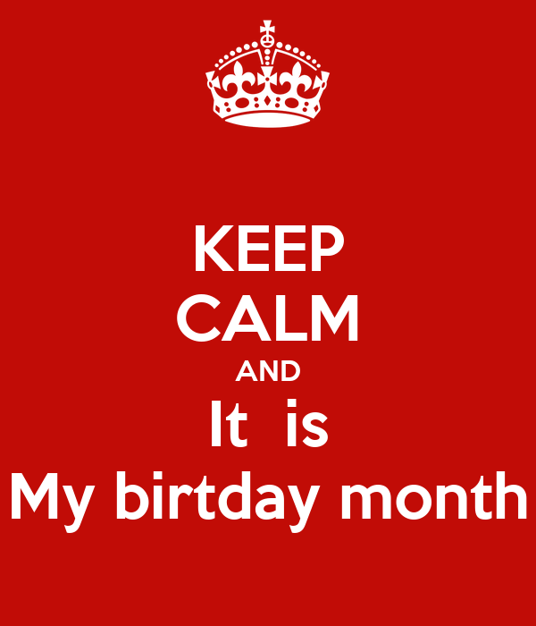 KEEP CALM AND It  is My birtday month
