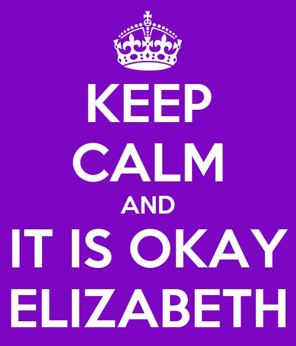 KEEP CALM AND IT IS OKAY ELIZABETH