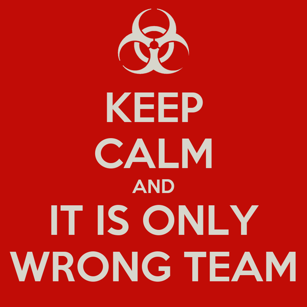 KEEP CALM AND IT IS ONLY WRONG TEAM