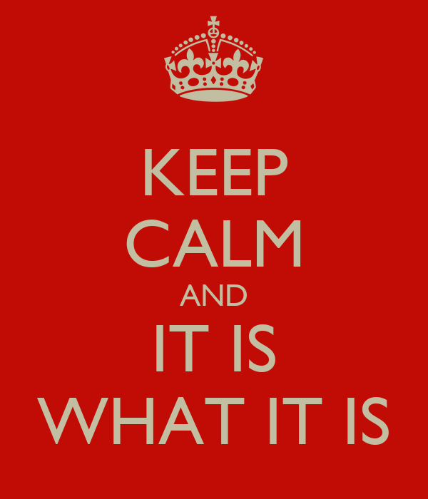 KEEP CALM AND IT IS WHAT IT IS