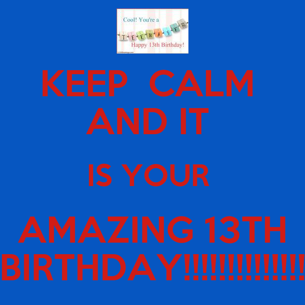 KEEP  CALM  AND IT  IS YOUR  AMAZING 13TH BIRTHDAY!!!!!!!!!!!!!!