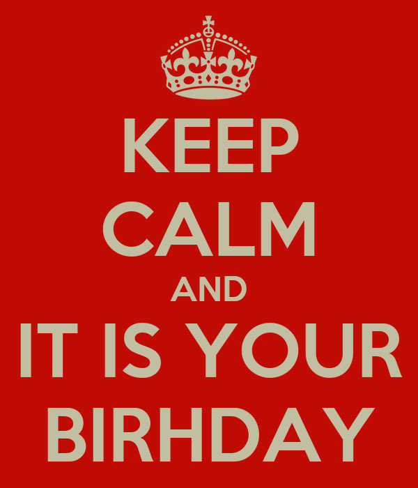 KEEP CALM AND IT IS YOUR BIRHDAY