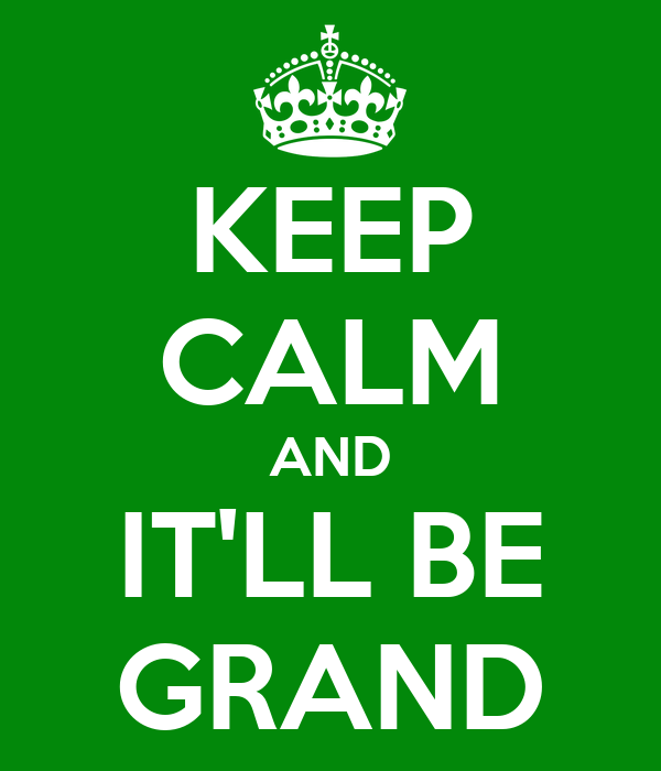 KEEP CALM AND IT'LL BE GRAND