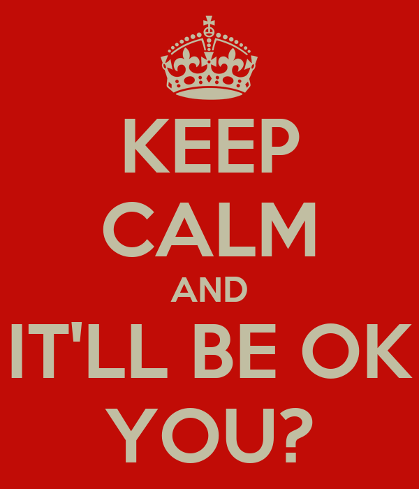 KEEP CALM AND IT'LL BE OK YOU?