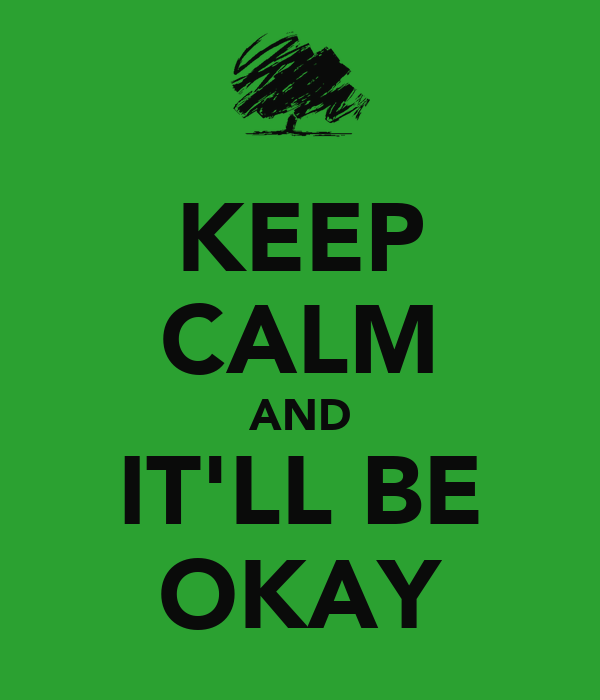 KEEP CALM AND IT'LL BE OKAY