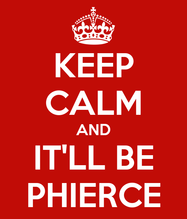 KEEP CALM AND IT'LL BE PHIERCE