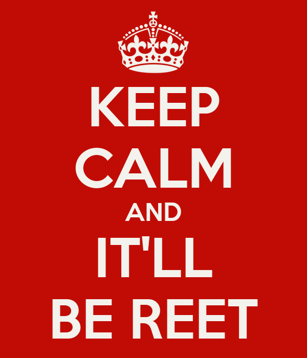 KEEP CALM AND IT'LL BE REET