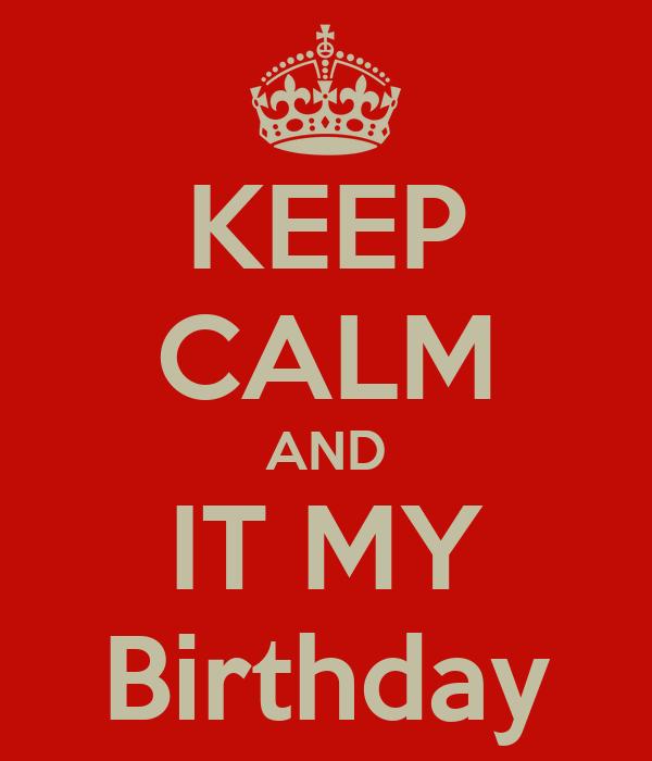 KEEP CALM AND IT MY Birthday