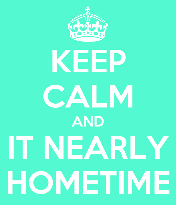 KEEP CALM AND IT NEARLY HOMETIME