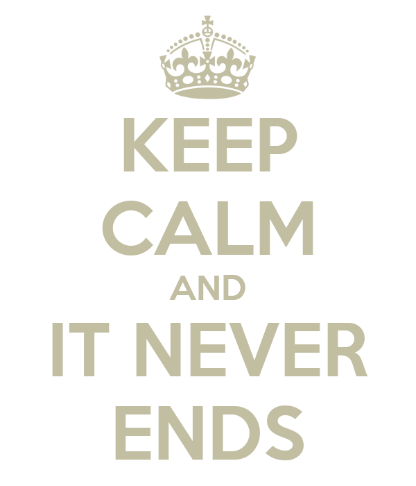 KEEP CALM AND IT NEVER ENDS
